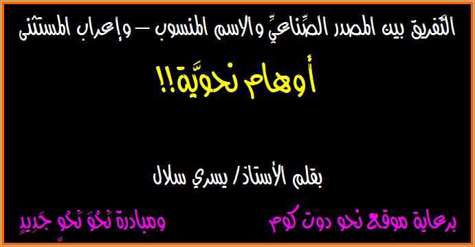 التَّفريق بين المصدر الصِّناعيِّ والاسم المنسوب – وإعراب المستثنى.. أوهام نحويَّة!!
